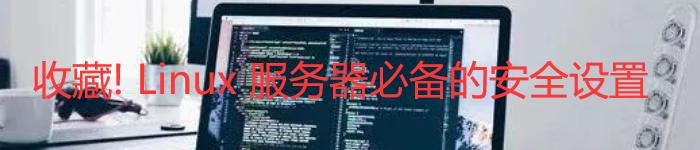 收藏! Linux 服务器必备的安全设置