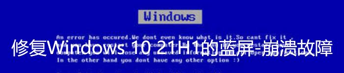 微软已修复Windows 10 21H1的蓝屏-崩溃故障