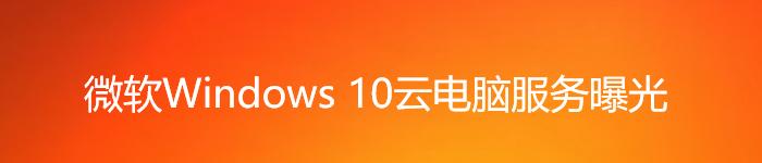 微软又来挖坑?微软Windows 10云电脑服务曝光