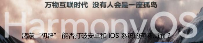 """华为鸿蒙""""初辟"""" 能否借此打破安卓和 iOS 系统的垄断局面?"""