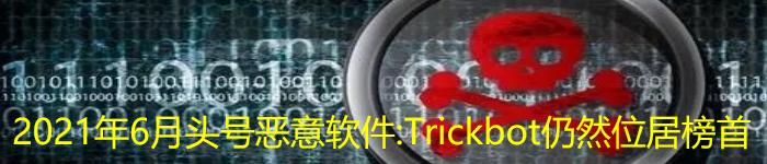 2021年6月头号恶意软件:Trickbot 仍然位居榜首