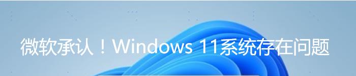 微软承认!Windows 11系统存在问题