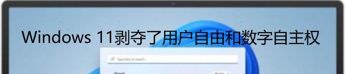 Windows 11剥夺了用户自由和数字自主权